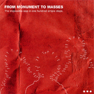 FROM MONUMENT TO MASSES The impossible leap in one hundred simple steps
